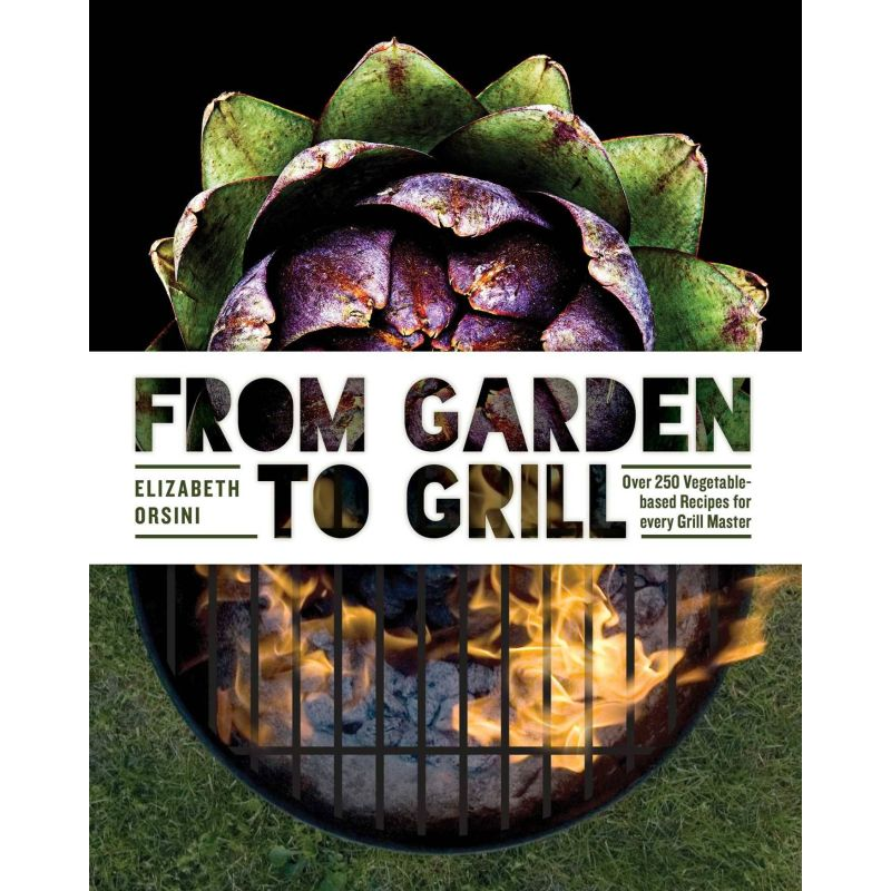 From Garden to Grill: Over 250 Vegetable-based Recipes for every Grill Master, Elizabeth Orsini