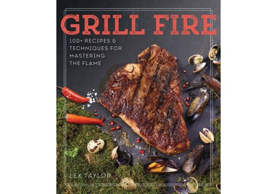 Grill Fire 100+ Recipes & Techniques for Mastering the Flame, Lex Taylor - 1