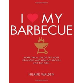 I Love My Barbecue: More Than 100 of the Most Delicious and Healthy Recipes for the Grill, Hilaire Walden - 1