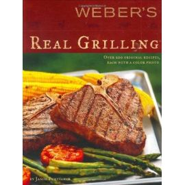 Weber's Real Grilling: Over 200 Original Recipes Paperback, Jamie Purviance