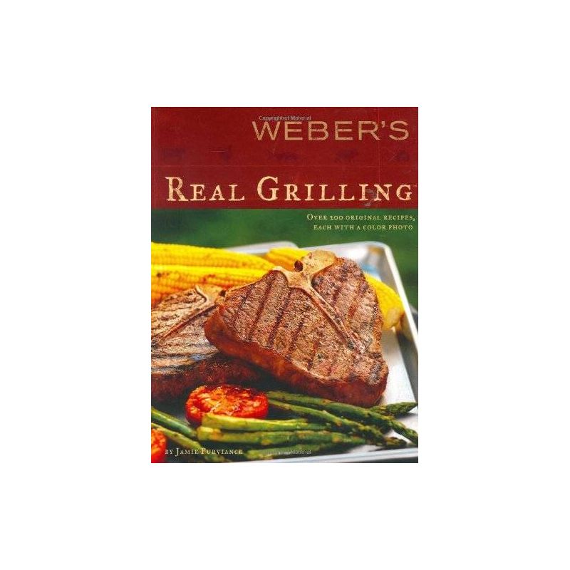 Weber's Real Grilling: Over 200 Original Recipes Paperback, Jamie Purviance - 1