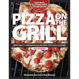 Pizza on the Grill: 100+ Feisty Fire-Roasted Recipes for Pizza & More, Bob Blumer, Elizabeth Karmel