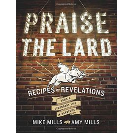Praise the Lard: Recipes and Revelations from a Legendary Life in Barbecue, Mike Mills, Amy Mills - 1